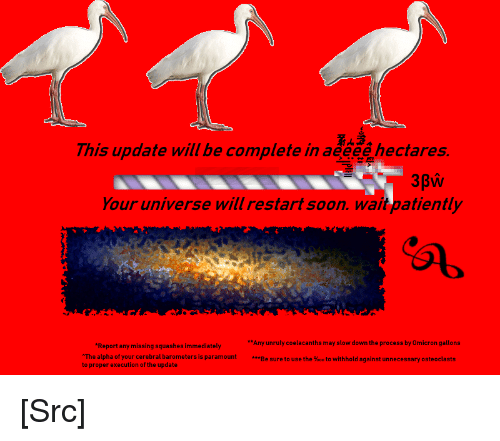 Reddit, Soon..., and Got: This update will be complete in aeeee hectares.  Your universe will restart soon. wait patiently  Any unruly coelacanths may slow down the process by Omicron gallons  Be sure to use the %00 to withhold against unnecessary osteoclasts  Report any missing squashes immediately  The alpha of your cerebral barometers is paramount  to proper execution of the update [Src]