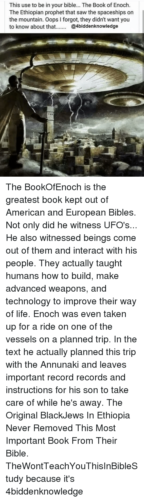 Ethiopians: This use to be in your bible... The Book of Enoch.  The Ethiopian prophet that saw the spaceships on  the mountain. Oops l forgot, they didn't want you  to know about that  @4biddenknowledge The BookOfEnoch is the greatest book kept out of American and European Bibles. Not only did he witness UFO's... He also witnessed beings come out of them and interact with his people. They actually taught humans how to build, make advanced weapons, and technology to improve their way of life. Enoch was even taken up for a ride on one of the vessels on a planned trip. In the text he actually planned this trip with the Annunaki and leaves important record records and instructions for his son to take care of while he's away. The Original BlackJews In Ethiopia Never Removed This Most Important Book From Their Bible. TheWontTeachYouThisInBibleStudy because it's 4biddenknowledge
