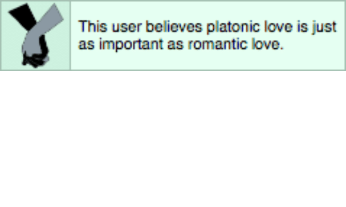 This User: This user believes platonic love is just  as important as romantic love.