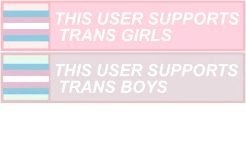 This User: THIS USER SUPPORTS  TRANS GIRLS   THIS USER SUPPORTS  TRANS BOYS