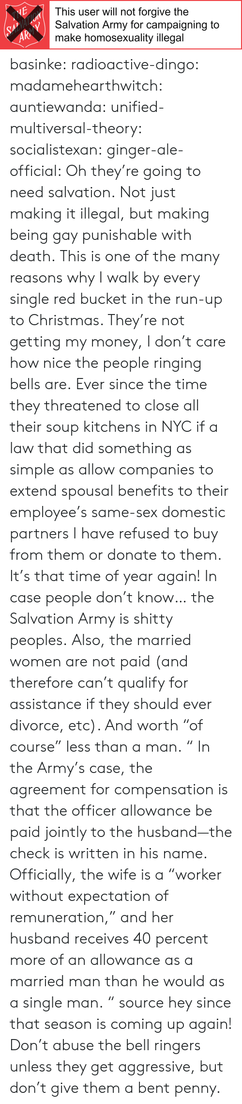 """Paradox: This user will not forgive the  Salvation Army for campaigning to  make homosexuality illegal  AR basinke:  radioactive-dingo:  madamehearthwitch:  auntiewanda:  unified-multiversal-theory:  socialistexan:  ginger-ale-official: Oh they're going to need salvation. Not just making it illegal, but making being gay punishable with death.  This is one of the many reasons why I walk by every single red bucket in the run-up to Christmas. They're not getting my money, I don't care how nice the people ringing bells are.  Ever since the time they threatened to close all their soup kitchens in NYC if a law that did something as simple as allow companies to extend spousal benefits to their employee's same-sex domestic partners I have refused to buy from them or donate to them.  It's that time of year again! In case people don't know… the Salvation Army is shitty peoples. Also, the married women are not paid (and therefore can't qualify for assistance if they should ever divorce, etc). And worth""""of course"""" less than a man. """"  In the Army's case, the agreement for compensation is that the officer allowance be paid jointly to the husband—the check is written in his name. Officially, the wife is a """"worker without expectation of remuneration,"""" and her husband receives 40 percent more of an allowance as a married man than he would as a single man.  """" source  hey since that season is coming up again!    Don't abuse the bell ringers unless they get aggressive, but don't give them a bent penny."""