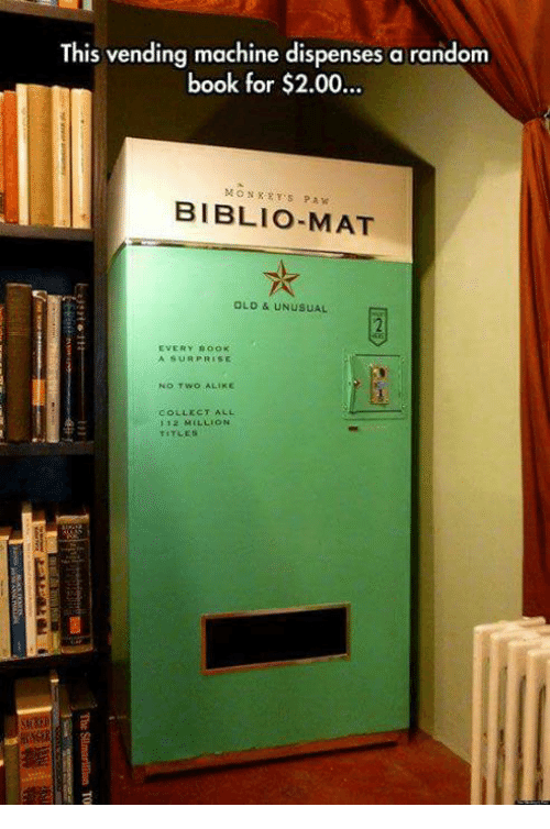 Pawing: This vending machine dispenses a random  book for $2.00..  MONXRYS PAW  BIBLIO-MAT  OLD & UNUSUAL  EVERY BooK  A SURPRISE  NO TWO ALIKE  COLLECT ALL  1 12 MILLION  TITLES
