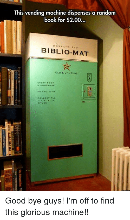 gloriousness: This vending machine dispenses a random  book for $2.00..  ook tor $2.00...  MONKEY'S PAW  BIBLIO-MAT  OLD & UNUSUAL  2  EVERY BOOK  A SUR PRISE  No TWO ALIKE  COLLECT ALL  112 MILLION  TITLES  si Good bye guys! I'm off to find this glorious machine!!