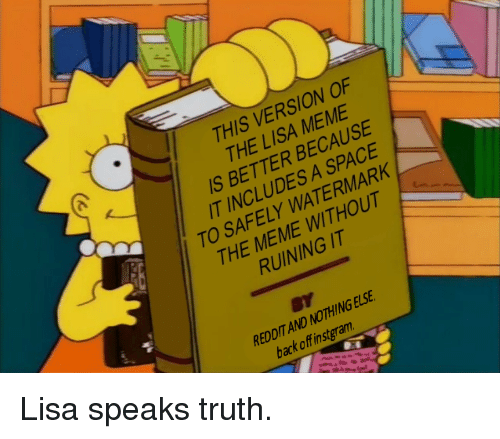 watermark: THIS VERSION OF  THE LISA MEME  S BETTER BECAUSE  T INCLUDES A SPACE  TO SAFELY WATERMARK  2  THE MEME WITHOUT  RUINING IT  REDDIT AND NOTHING ELSE  back off instgram Lisa speaks truth.