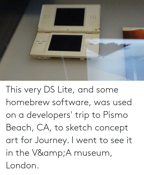 ds lite: This very DS Lite, and some homebrew software, was used on a developers' trip to Pismo Beach, CA, to sketch concept art for Journey. I went to see it in the V&A museum, London.