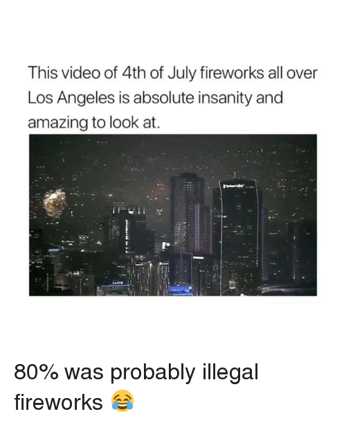 Memes, 4th of July, and Fireworks: This video of 4th of July fireworks all over  Los Angeles is absolute insanity and  amazing to look at. 80% was probably illegal fireworks 😂