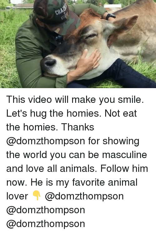 animal lover: This video will make you smile. Let's hug the homies. Not eat the homies. Thanks @domzthompson for showing the world you can be masculine and love all animals. Follow him now. He is my favorite animal lover 👇 @domzthompson @domzthompson @domzthompson