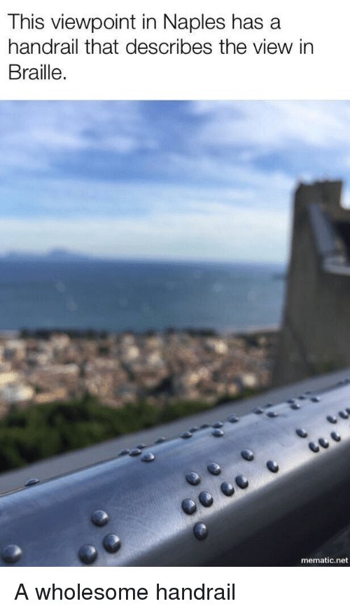 The View: This viewpoint in Naples has a  handrail that describes the view in  Braille.  mematic.net A wholesome handrail
