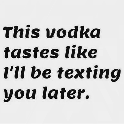 Texting, Vodka, and You: This vodka  tastes like  I'll be texting  you later.