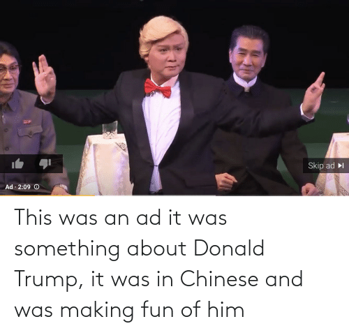 donald: This was an ad it was something about Donald Trump, it was in Chinese and was making fun of him