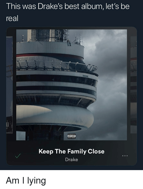 drakes: This was Drake's best album, let's be  real  Keep The Family Close  Drake Am I lying