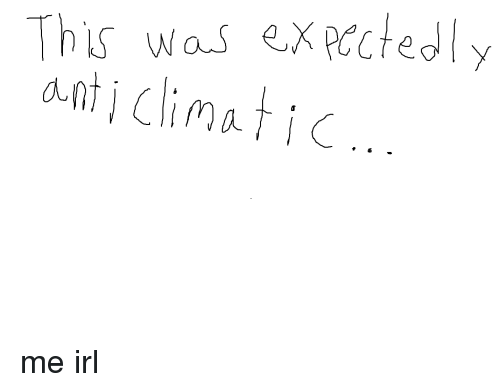 Anti Climatic: This was expectedly  anti climatic. me irl