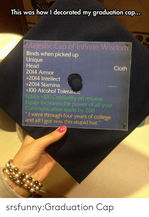 "graduation cap: This was how I decorated my graduation cap...  ic Cap of Infinite Wisdom  Binds when picked up  Unique  Head  2014 Armor  +2014 Intellect  +2014 Stamina  +100 Alcohol Toleralice  Equip: +100 Credibility on resume.  Equip: Increases the power of all your  Communication spells by 200  Cloth  I went through four years of college  and all I got was this stupid hat."" srsfunny:Graduation Cap"