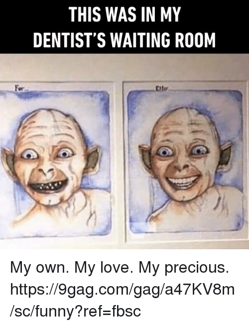 Waiting Room: THIS WAS IN MY  DENTIST'S WAITING ROOM  Eiter My own. My love. My precious. https://9gag.com/gag/a47KV8m/sc/funny?ref=fbsc
