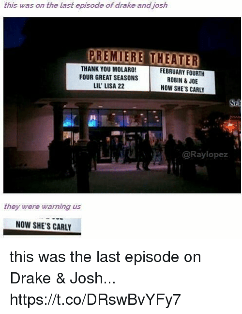 Drake, Thank You, and Drake and Josh: this was on the last episode of drake and josh  PREMIERE THEATER  THANK YOU MOLARO!  FEBRUARY FOURTH  FOUR GREAT SEASONS  ROBIN & JOE  LIL LISA 22  NOW SHE'S CARLY  @Ray lopez  they were warning us  NOW SHE'S CARLY this was the last episode on Drake & Josh... https://t.co/DRswBvYFy7