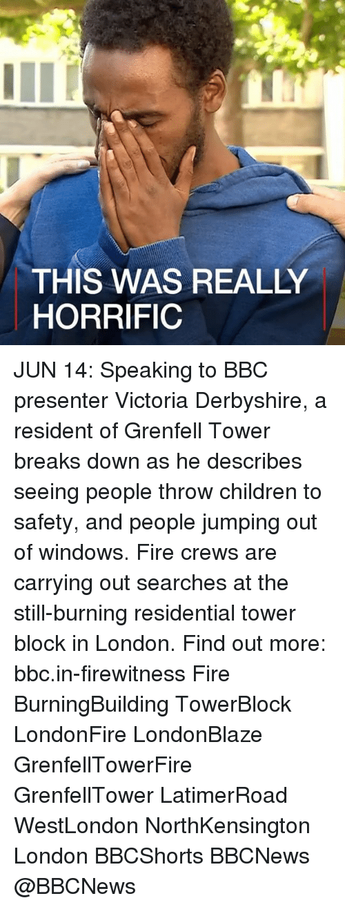 Residente: THIS WAS REAL  HORRIFIC JUN 14: Speaking to BBC presenter Victoria Derbyshire, a resident of Grenfell Tower breaks down as he describes seeing people throw children to safety, and people jumping out of windows. Fire crews are carrying out searches at the still-burning residential tower block in London. Find out more: bbc.in-firewitness Fire BurningBuilding TowerBlock LondonFire LondonBlaze GrenfellTowerFire GrenfellTower LatimerRoad WestLondon NorthKensington London BBCShorts BBCNews @BBCNews