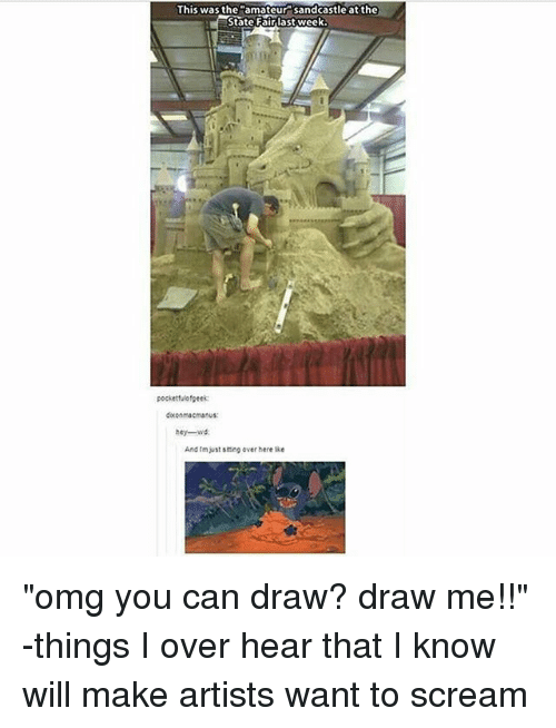 """Amateurly: This was the amateur sandcastle at the  State Fairlast week  pocketfulofgeek:  doconmacmanus:  hey-wd  And tm just scing over here lke """"omg you can draw? draw me!!"""" -things I over hear that I know will make artists want to scream"""