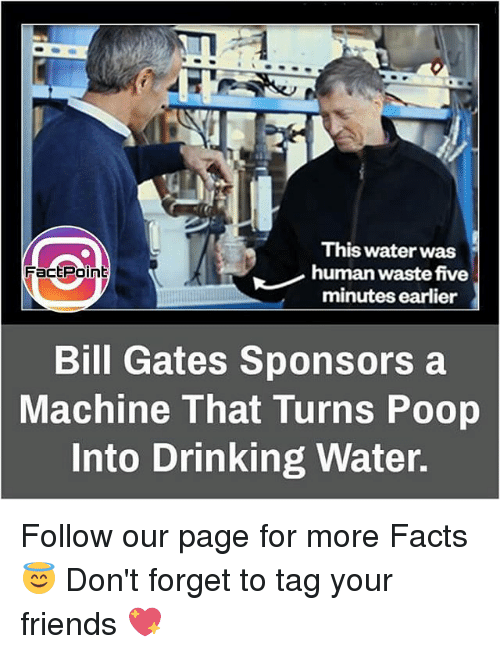 Bill Gates, Drinking, and Facts: This water was  human waste five  Fact Point  minutes earlier  Bill Gates Sponsors a  Machine That Turns Poop  Into Drinking Water. Follow our page for more Facts 😇 Don't forget to tag your friends 💖