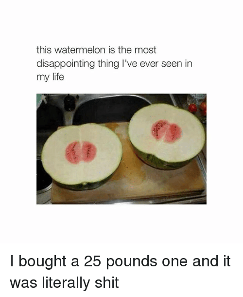 Disappointed: this watermelon is the most  disappointing thing I've ever seen in  my life I bought a 25 pounds one and it was literally shit