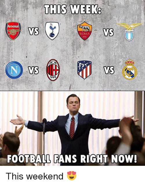 Arsenal, Football, and Memes: THIS WEEK  Arsenal  VS  VS  SSAZI0  ROMA  1927  899  FOOTBALL FANS RIGHT NOW This weekend 😍