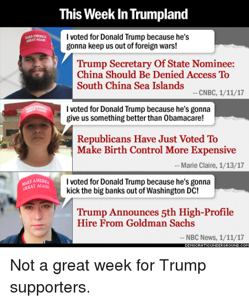 Trump Support: This Week InTrumpland  I voted for Donald Trump because he's  gonna keep us outof foreign wars!  Trump Secretary of State Nominee:  China Should Be Denied Access To  South China Sea Islands  CNBC, 1/11/17  I voted for Donald Trump because he's gonna  give us something better than 0bamacare!  Republicans Have Just Voted To  Make Birth Control More Expensive  Marie Claire, 1/13/17  I voted for Donald Trump because he's gonna  kick the big banks out of Washington DC!  Trump Announces 5th High-Profile  Hire From Goldman Sachs  NBC News, 1/11/17 Not a great week for Trump supporters.