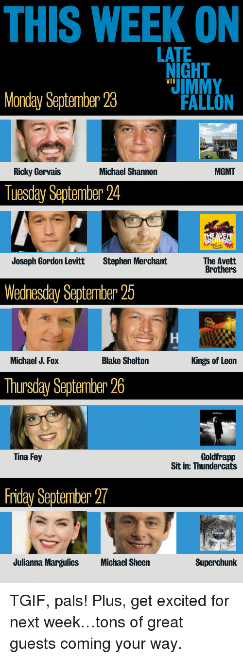 Michael J. Fox: THIS WEEK ON  LATE  IGHT  IMMY  WITH  Monday September 23M  FALLON  Ricky Gervais  Michael Shannon  MGMT  Tuesday September 24  Joseph Gordon Levitt  Stephen Merchant  The Avett  Brothers  Wednesday September 25  Michael J. Fox  Blake Shelton  Kings of Leon  Thursday September 26  Goldfrapp  Sit in: Thundercats  Tina Fey  Friday September 27  Julianna Margulies  Michael Sheen  Superchunk <p>TGIF, pals! Plus, get excited for next week&hellip;tons of great guests coming your way. </p>