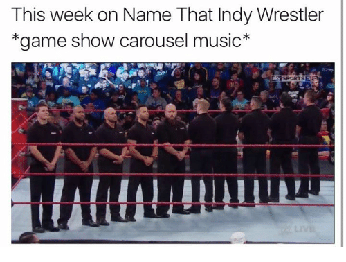 game shows: This week on Name That Indy Wrestler  *game show carousel music  SPORTS