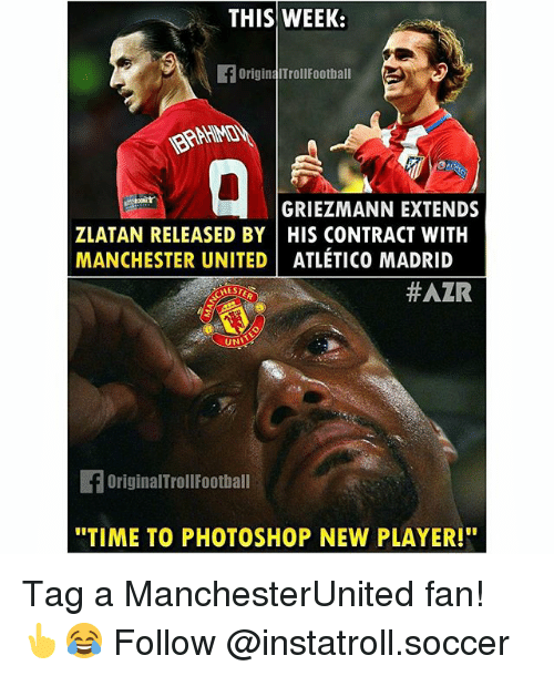 "Football, Memes, and Photoshop: THIS WEEK:  OriginaITrollFootball  GRIEZMANN EXTENDS  ZLATAN RELEASED BY HIS CONTRACT WITH  MANCHESTER UNITED ATLETICO MADRID  #AZR  UNV  OriginalTroll Football  ""TIME TO PHOTOSHOP NEW PLAYER!"" Tag a ManchesterUnited fan! 👆😂 Follow @instatroll.soccer"
