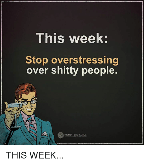 Memes, 🤖, and Perspective: This week  Stop overstressing  over shitty people.  HIGHER  PERSPECTIVE THIS WEEK...