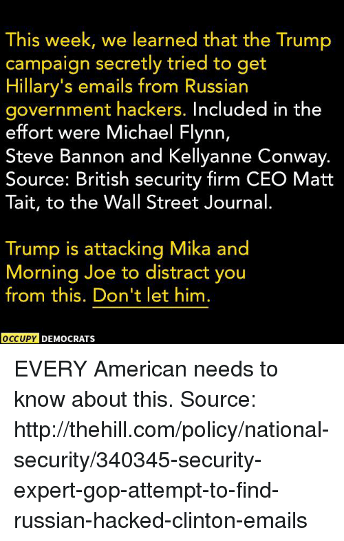Kellyanne: This week, we learned that the Trump  campaign secretly tried to get  Hillary's emails from Russian  government hackers. Included in the  effort were Michael Flynn,  Steve Bannon and Kellyanne Conway.  Source: British security firm CEO Matt  Tait, to the Wall Street Journal  Trump is attacking Mika and  Morning Joe to distract you  from this. Don't let him.  OCCUPY DEMOCRATSs EVERY American needs to know about this.  Source: http://thehill.com/policy/national-security/340345-security-expert-gop-attempt-to-find-russian-hacked-clinton-emails