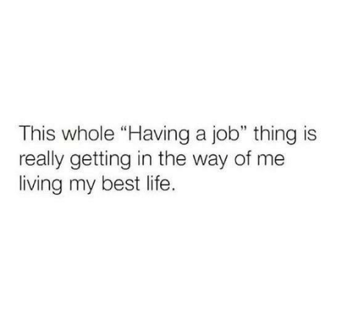 """Best Life: This whole """"Having a job"""" thing is  really getting in the way of me  living my best life"""