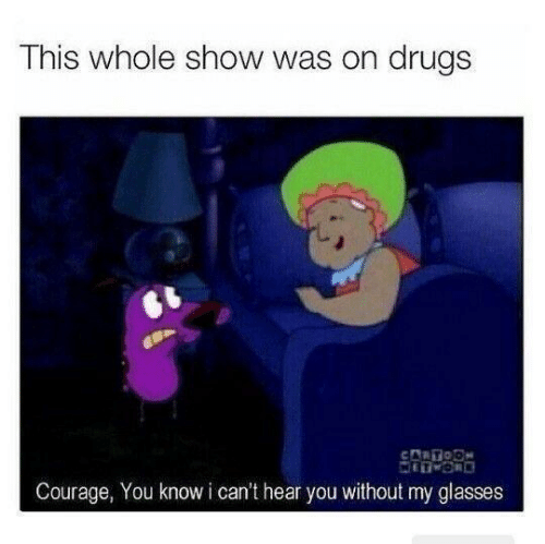 i-cant-hear-you: This whole show was on drugs  CARTODN  Courage, You know i can't hear you without my glasses