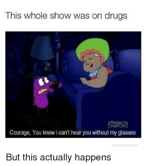 cant-hear-you: This whole show was on drugs  Courage, You know i can't hear you without my glasses But this actually happens