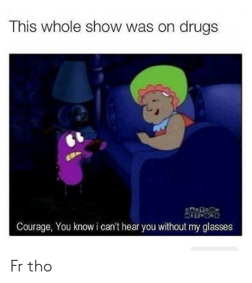 cant-hear-you: This whole show was on drugs  Courage, You know i can't hear you without my glasses Fr tho