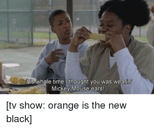 Mouses Ear: This whole time l thought you was wearin  Mickey Mouse ears! [tv show: orange is the new black]