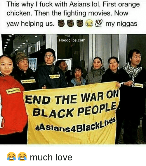Asian: This why I fuck with Asians lol. First orange  chicken. Then the fighting movies. Now  yaw helping us.  SS S 10g my niggas  Hoodclips.com  END THE WAR ON  BLACK PEOPLE  ASians4Blac 😂😂 much love