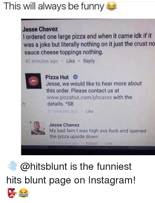 Pizzahut: This will always be funny  Jesse Chavez  I ordered one large pizza and when it came idk ifit  was a joke but literally nothing on it just the crust no  sauce cheese toppings nothing.  41 minutes ago Like Reply  Pizza Hut  Jesse, we would like to hear more about  this order. Please contact us at  www.pizzahut.com/phcares with the  details. ASB  Like  Jesse Chavez  My bad fam I was high ass fuck and opened  the pizza upside down  Edited Like 💨 @hitsblunt is the funniest hits blunt page on Instagram! 👺😂