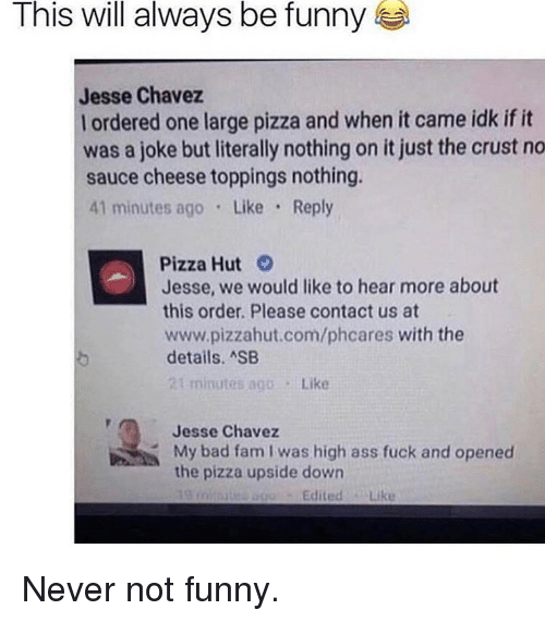 Pizzahut: This will always be funny  Jesse Chavez  l ordered one large pizza and when it came idk if it  was a joke but literally nothing on it just the crust no  sauce cheese toppings nothing.  41 minutes ago Like Reply  Pizza Hut  Jesse, we would like to hear more about  this order. Please contact us at  www.pizzahut.com/phcares with the  details. ASB  t minutes ago Like  Jesse Chavez  My bad fam I was high  the pizza upside down  the pizesupaided bion as fuck and opened  and opened  EditedLike Never not funny.