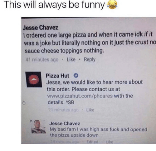 Pizzahut: This will always be funny  Jesse Chavez  l ordered one large pizza and when it came idk if it  was a joke but literally nothing on it just the crust no  sauce cheese toppings nothing.  41 minutes ago Like Reply  Pizza Hut  Jesse, we would like to hear more about  this order. Please contact us at  www.pizzahut.com/phcares with the  details. SB  minutes ago  Like  Jesse Chavez  My bad fam I was high ass fuck and opened  the pizza upside down  EditedLike