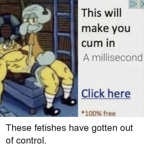 out of control: This will  make you  cum in  A millisecond  Click here  * 100% free These fetishes have gotten out of control.