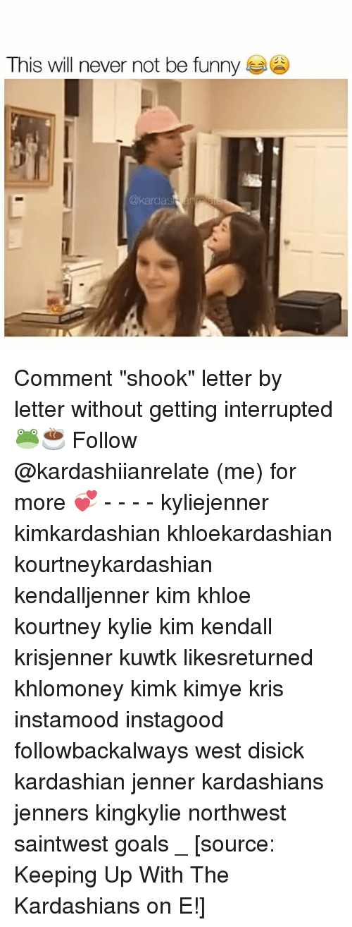 "keeping up with the kardashian: This will never not be funny Comment ""shook"" letter by letter without getting interrupted 🐸☕️ Follow @kardashiianrelate (me) for more 💞 - - - - kyliejenner kimkardashian khloekardashian kourtneykardashian kendalljenner kim khloe kourtney kylie kim kendall krisjenner kuwtk likesreturned khlomoney kimk kimye kris instamood instagood followbackalways west disick kardashian jenner kardashians jenners kingkylie northwest saintwest goals _ [source: Keeping Up With The Kardashians on E!]"