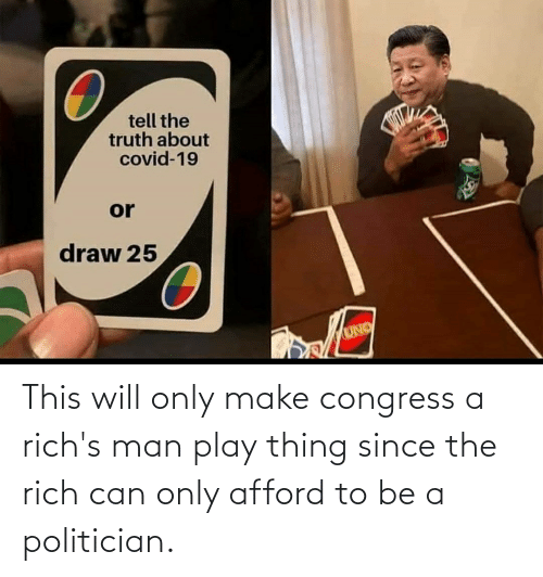 politician: This will only make congress a rich's man play thing since the rich can only afford to be a politician.