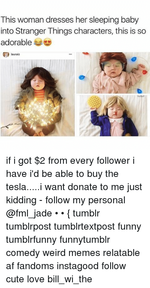Ironic: This woman dresses her sleeping baby  into Stranger Things characters, this is so  adorable  lauraiz if i got $2 from every follower i have i'd be able to buy the tesla.....i want donate to me just kidding - follow my personal @fml_jade • • { tumblr tumblrpost tumblrtextpost funny tumblrfunny funnytumblr comedy weird memes relatable af fandoms instagood follow cute love bill_wi_the