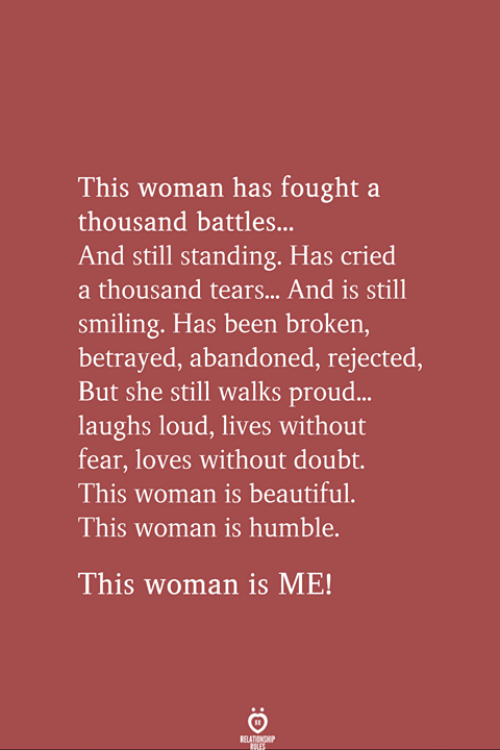 betrayed: This woman has fought a  thousand battles...  And still standing. Has cried  a thousand tears... And is still  smiling. Has been broken  betrayed, abandoned, rejected,  But she still walks proud...  laughs loud, lives without  fear, loves without doubt.  This woman is beautiful.  This woman is humble.  This woman is ME!  RELA