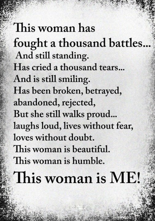 battles: This woman has  fought a thousand battles...  And still standing.  Has cried a thousand tears...  And is still smiling  Has been broken, betrayed,  abandoned, rejected,  But she still walks proud...  laughs loud, lives without fear,  loves without doubt.  This woman is beautiful.  This woman is humble.  This woman is ME!