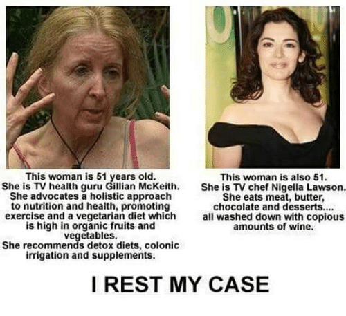 colonic: This woman is 51 years old.  She is TV health guru Gillian McKeith.  She advocates a holistic approach  to nutrition and health, promoting  exercise and a vegetarian diet which  is high in organic fruits and  vegetables.  She recommends detox diets, colonic  irrigation and supplements.  This woman is also 51.  She is TV chef Nigella Lawson.  She eats meat, butter,  chocolate and desserts....  all washed down with copious  amounts of wine  I REST MY CASE