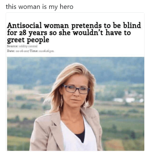 Memes, Date, and Time: this woman is my hero  Antisocial woman pretends to be blind  for 28 years so she wouldn't have to  greet people  Source: oddity central  Date: o2-o6-2017 Time: o:o6:26pm