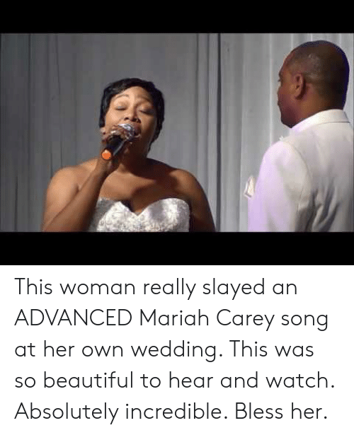 slayed: This woman really slayed an ADVANCED Mariah Carey song at her own wedding. This was so beautiful to hear and watch. Absolutely incredible. Bless her.