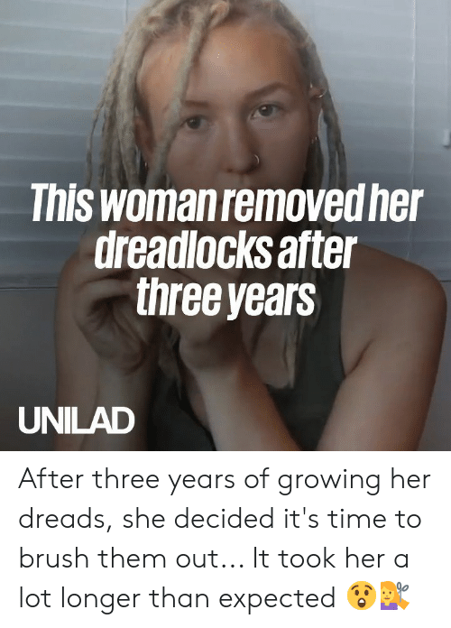dreads: This woman removed he  dreadlocks after  three years  UNILAD After three years of growing her dreads, she decided it's time to brush them out... It took her a lot longer than expected 😲💇