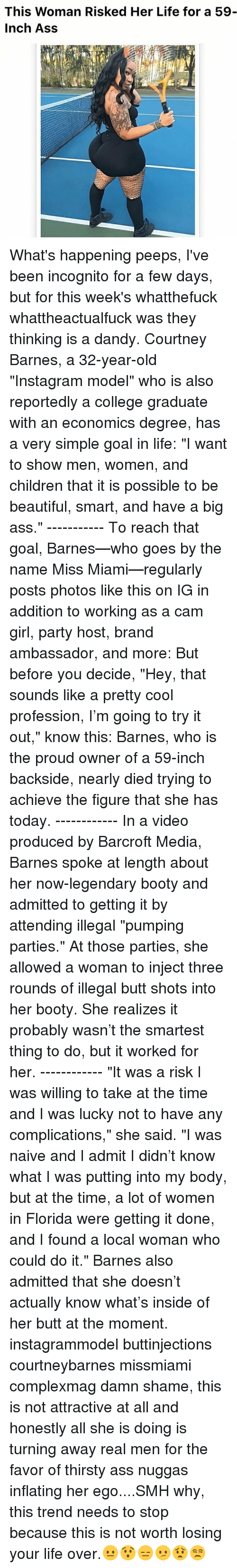 """Memes, Thirsty, and Incognito: This Woman Risked Her Life for a 59  Inch Ass What's happening peeps, I've been incognito for a few days, but for this week's whatthefuck whattheactualfuck was they thinking is a dandy. Courtney Barnes, a 32-year-old """"Instagram model"""" who is also reportedly a college graduate with an economics degree, has a very simple goal in life: """"I want to show men, women, and children that it is possible to be beautiful, smart, and have a big ass."""" ----------- To reach that goal, Barnes—who goes by the name Miss Miami—regularly posts photos like this on IG in addition to working as a cam girl, party host, brand ambassador, and more: But before you decide, """"Hey, that sounds like a pretty cool profession, I'm going to try it out,"""" know this: Barnes, who is the proud owner of a 59-inch backside, nearly died trying to achieve the figure that she has today. ------------ In a video produced by Barcroft Media, Barnes spoke at length about her now-legendary booty and admitted to getting it by attending illegal """"pumping parties."""" At those parties, she allowed a woman to inject three rounds of illegal butt shots into her booty. She realizes it probably wasn't the smartest thing to do, but it worked for her. ------------ """"It was a risk I was willing to take at the time and I was lucky not to have any complications,"""" she said. """"I was naive and I admit I didn't know what I was putting into my body, but at the time, a lot of women in Florida were getting it done, and I found a local woman who could do it."""" Barnes also admitted that she doesn't actually know what's inside of her butt at the moment. instagrammodel buttinjections courtneybarnes missmiami complexmag damn shame, this is not attractive at all and honestly all she is doing is turning away real men for the favor of thirsty ass nuggas inflating her ego....SMH why, this trend needs to stop because this is not worth losing your life over.😐😯😑😕😟😒"""